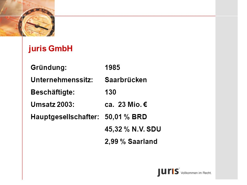 juris GmbH Gründung:1985 Unternehmenssitz:Saarbrücken Beschäftigte:130 Umsatz 2003:ca. 23 Mio. Hauptgesellschafter:50,01 % BRD 45,32 % N.V. SDU 2,99 %