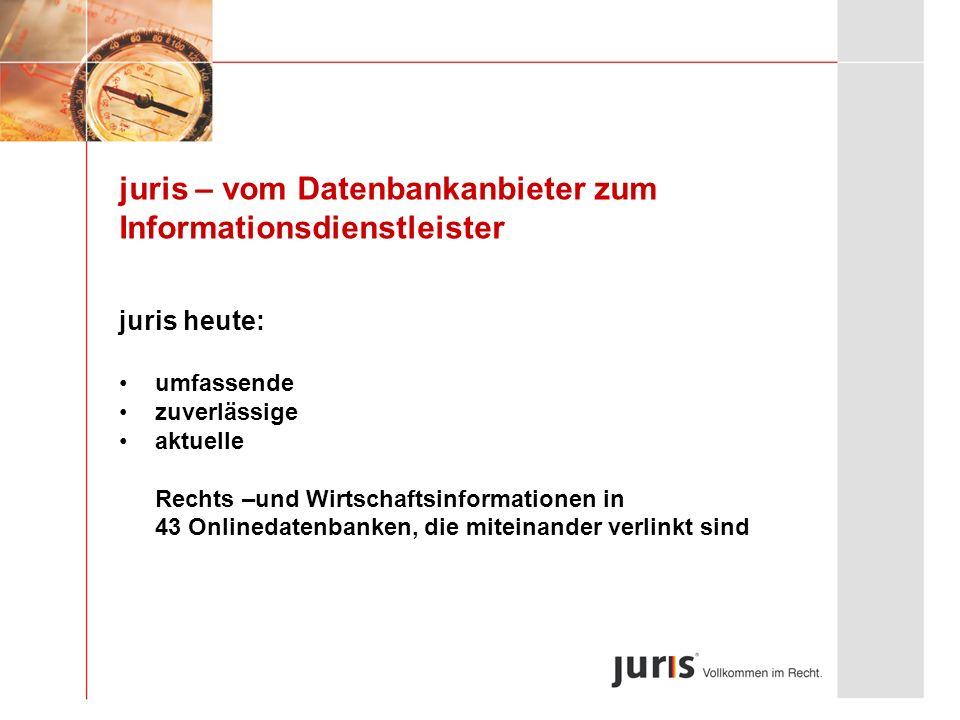 juris – vom Datenbankanbieter zum Informationsdienstleister juris heute: umfassende zuverlässige aktuelle Rechts –und Wirtschaftsinformationen in 43 O