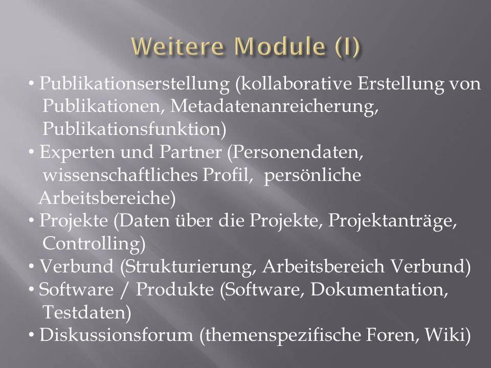 Publikationserstellung (kollaborative Erstellung von Publikationen, Metadatenanreicherung, Publikationsfunktion) Experten und Partner (Personendaten, wissenschaftliches Profil, persönliche Arbeitsbereiche) Projekte (Daten über die Projekte, Projektanträge, Controlling) Verbund (Strukturierung, Arbeitsbereich Verbund) Software / Produkte (Software, Dokumentation, Testdaten) Diskussionsforum (themenspezifische Foren, Wiki)