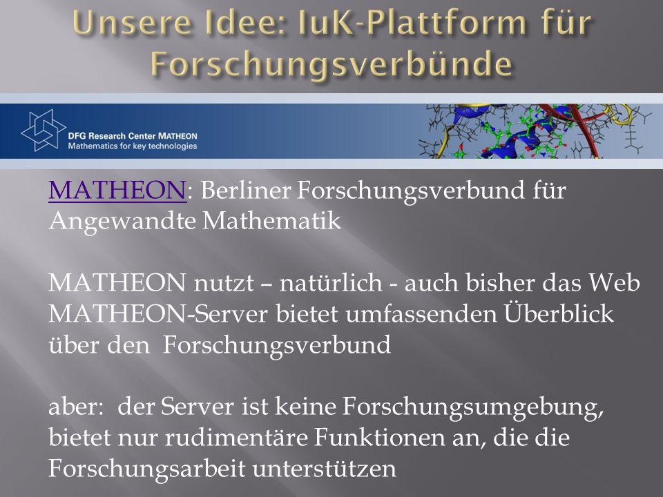 MATHEONMATHEON: Berliner Forschungsverbund für Angewandte Mathematik MATHEON nutzt – natürlich - auch bisher das Web MATHEON-Server bietet umfassenden Überblick über den Forschungsverbund aber: der Server ist keine Forschungsumgebung, bietet nur rudimentäre Funktionen an, die die Forschungsarbeit unterstützen