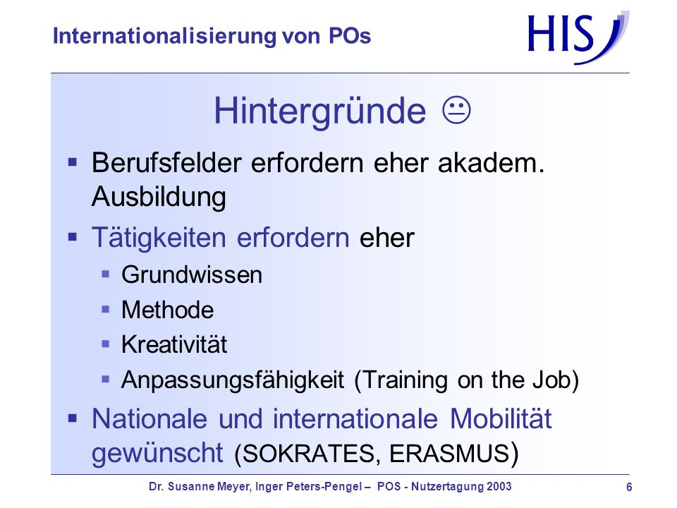 Dr. Susanne Meyer, Inger Peters-Pengel – POS - Nutzertagung 2003 6 Internationalisierung von POs Hintergründe Berufsfelder erfordern eher akadem. Ausb