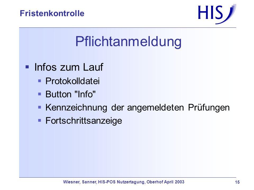 Wiesner, Sanner, HIS-POS Nutzertagung, Oberhof April 2003 15 Fristenkontrolle Pflichtanmeldung Infos zum Lauf Protokolldatei Button