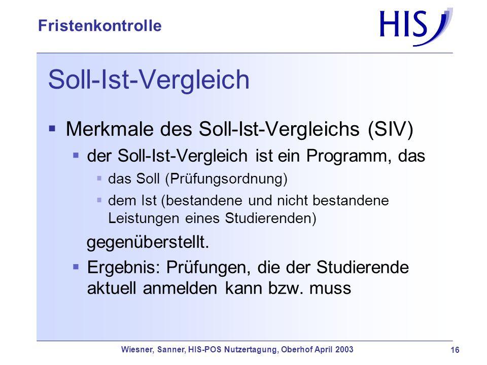 Wiesner, Sanner, HIS-POS Nutzertagung, Oberhof April 2003 16 Fristenkontrolle Soll-Ist-Vergleich Merkmale des Soll-Ist-Vergleichs (SIV) der Soll-Ist-V