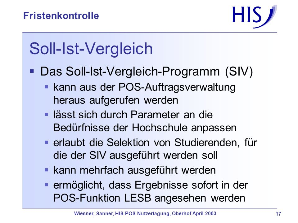 Wiesner, Sanner, HIS-POS Nutzertagung, Oberhof April 2003 17 Fristenkontrolle Soll-Ist-Vergleich Das Soll-Ist-Vergleich-Programm (SIV) kann aus der PO
