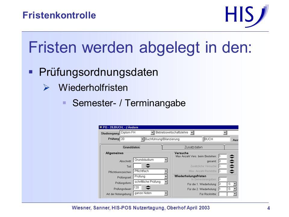 Wiesner, Sanner, HIS-POS Nutzertagung, Oberhof April 2003 4 Fristenkontrolle Fristen werden abgelegt in den: Prüfungsordnungsdaten Wiederholfristen Se