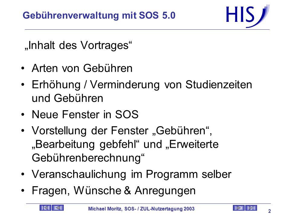 Gebührenverwaltung mit SOS 5.0 Michael Moritz, SOS- / ZUL-Nutzertagung 2003 1 Nix mehr für umsonst: Gebührenverwaltung mit SOS 5.0 21.05.2003 – 16:30 Uhr bis 18:00 Uhr Raum: Panorama 3