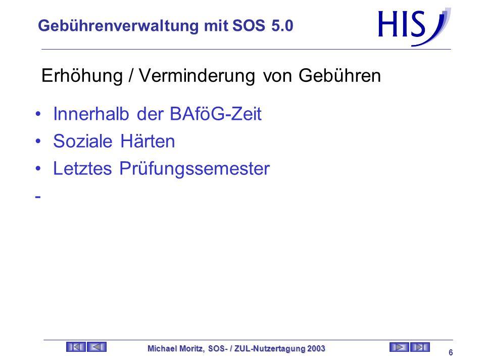 Gebührenverwaltung mit SOS 5.0 Michael Moritz, SOS- / ZUL-Nutzertagung 2003 5 Erhöhung von gebührenfreien Studienzeiten Aufgrund von Kindererziehung als Opfer einer Straftat Tätigkeit in stud.Gremien -