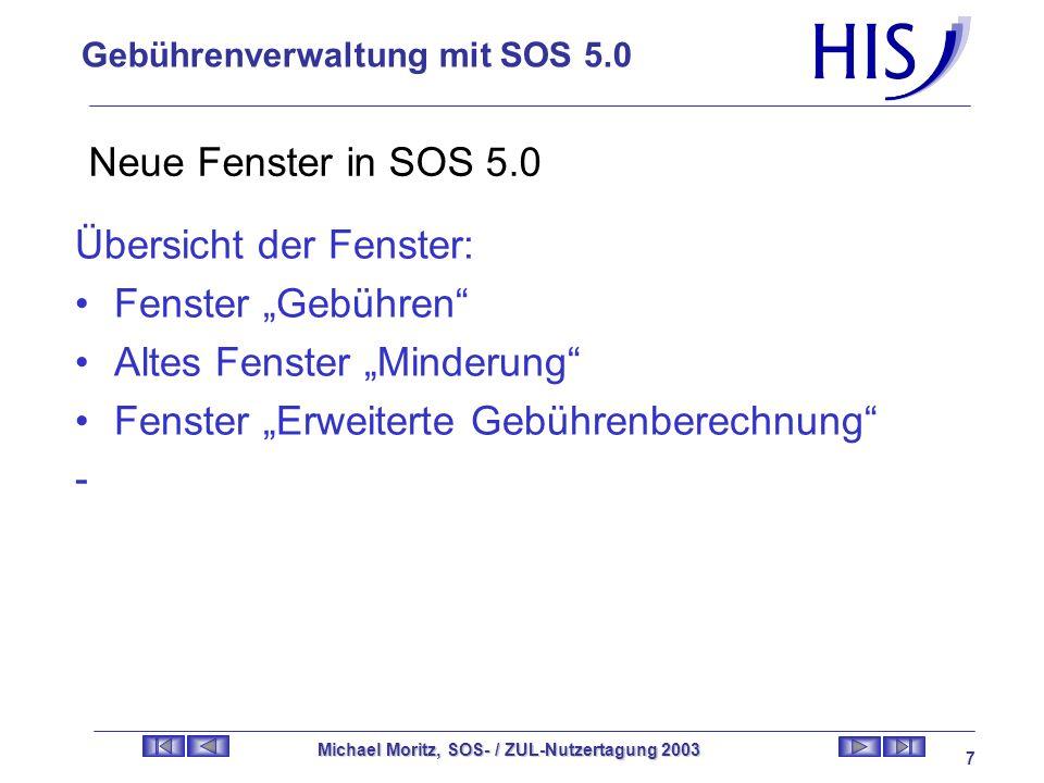 Gebührenverwaltung mit SOS 5.0 Michael Moritz, SOS- / ZUL-Nutzertagung 2003 7 Neue Fenster in SOS 5.0 Übersicht der Fenster: Fenster Gebühren Altes Fenster Minderung Fenster Erweiterte Gebührenberechnung -