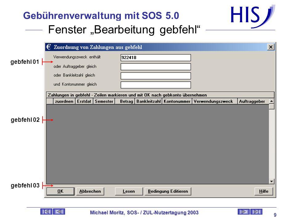 Gebührenverwaltung mit SOS 5.0 Michael Moritz, SOS- / ZUL-Nutzertagung 2003 8 Gebühren 01 Gebühren 02 Gebühren 03 Gebühren 03-01 Gebühren 03-02 Gebühren 03-03 Gebühren 03-04 Fenster Gebühren