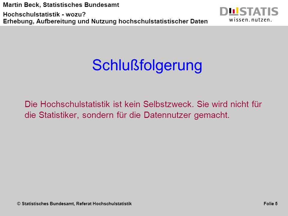 © Statistisches Bundesamt, Referat Hochschulstatistik Folie 5 Martin Beck, Statistisches Bundesamt Hochschulstatistik - wozu? Erhebung, Aufbereitung u