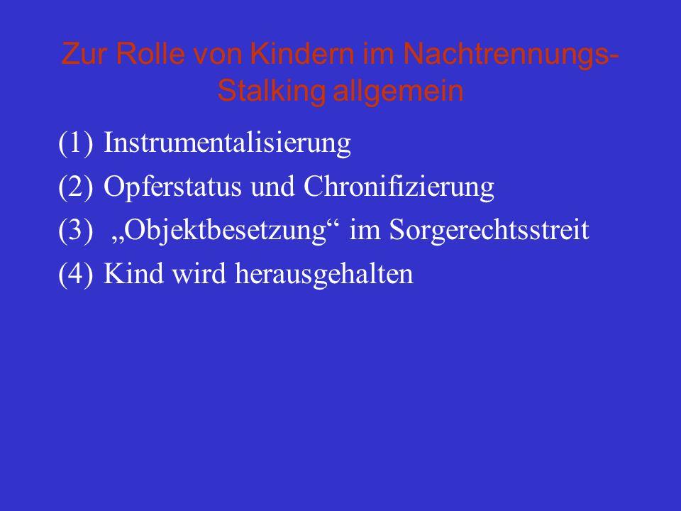 Zur Rolle von Kindern im Nachtrennungs- Stalking allgemein (1)Instrumentalisierung (2)Opferstatus und Chronifizierung (3) Objektbesetzung im Sorgerech
