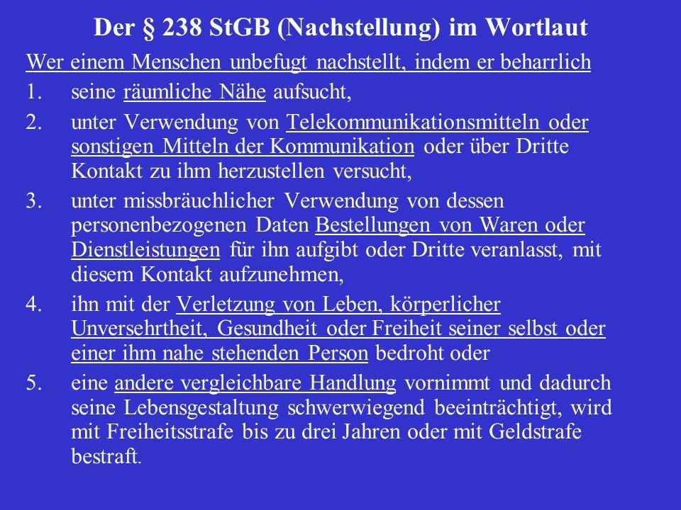 Der § 238 StGB (Nachstellung) im Wortlaut Wer einem Menschen unbefugt nachstellt, indem er beharrlich 1.seine räumliche Nähe aufsucht, 2.unter Verwend