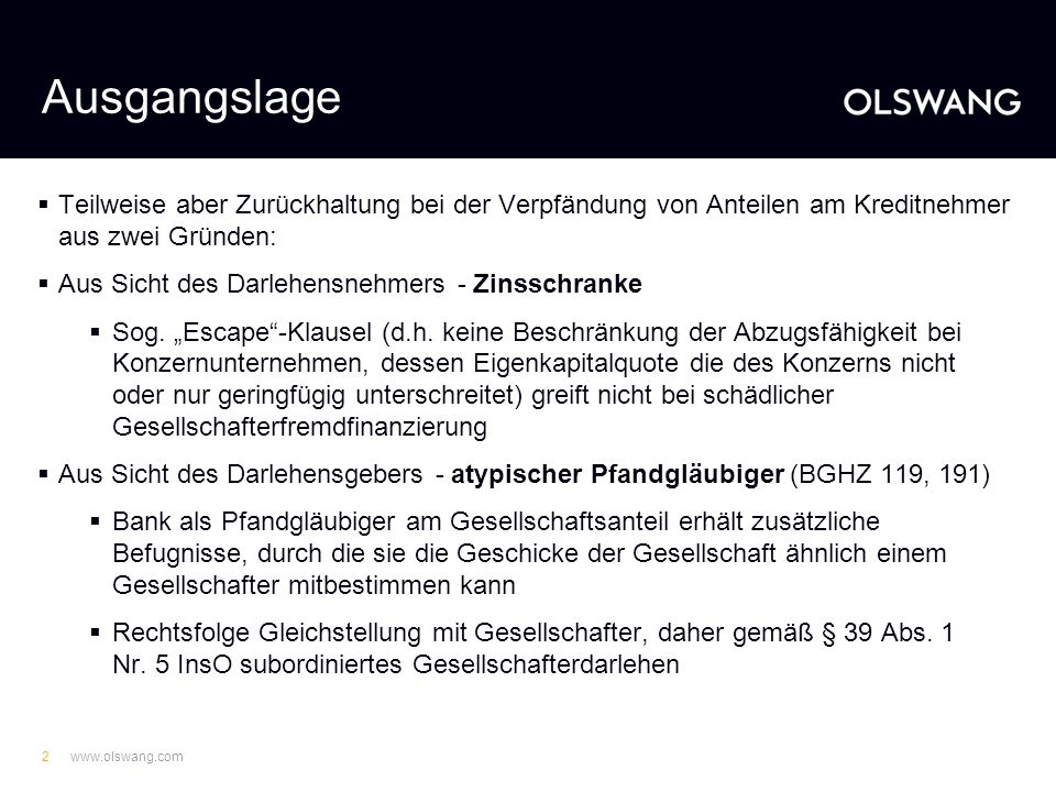 www.olswang.com2 Ausgangslage Teilweise aber Zurückhaltung bei der Verpfändung von Anteilen am Kreditnehmer aus zwei Gründen: Aus Sicht des Darlehensnehmers - Zinsschranke Sog.