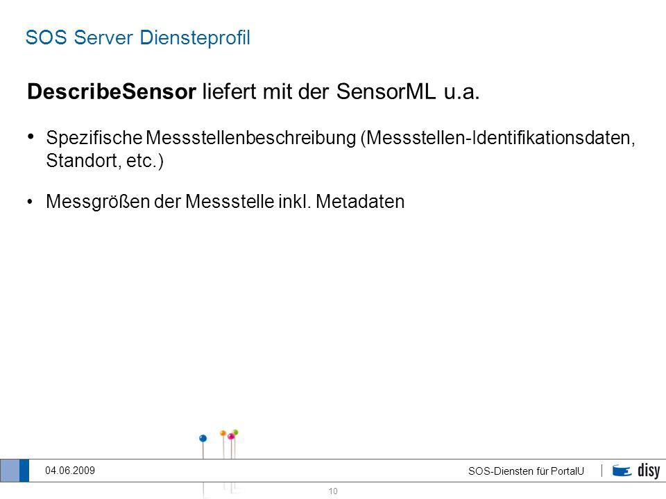 10 SOS-Diensten für PortalU 04.06.2009 SOS Server Diensteprofil DescribeSensor liefert mit der SensorML u.a. Spezifische Messstellenbeschreibung (Mess