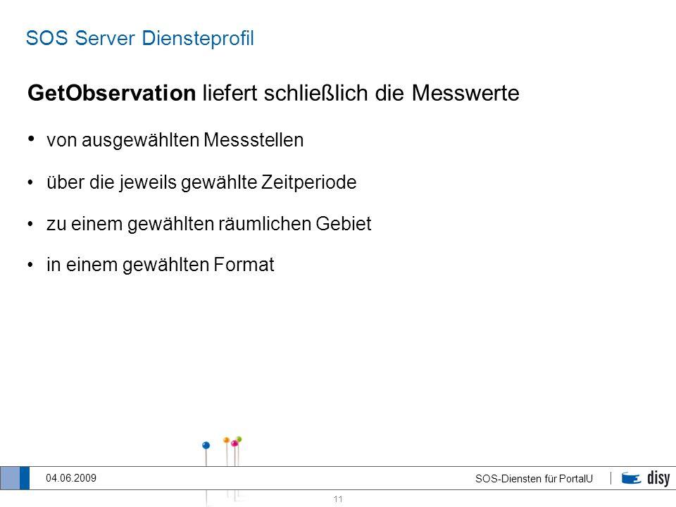 11 SOS-Diensten für PortalU 04.06.2009 SOS Server Diensteprofil GetObservation liefert schließlich die Messwerte von ausgewählten Messstellen über die