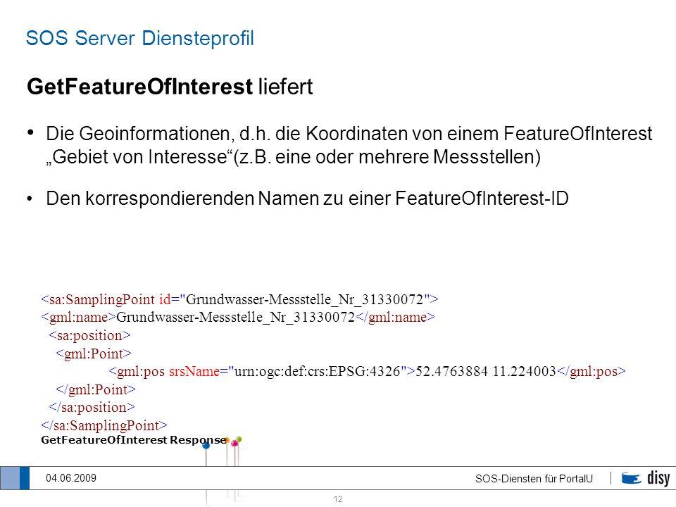 12 SOS-Diensten für PortalU 04.06.2009 SOS Server Diensteprofil GetFeatureOfInterest liefert Die Geoinformationen, d.h. die Koordinaten von einem Feat