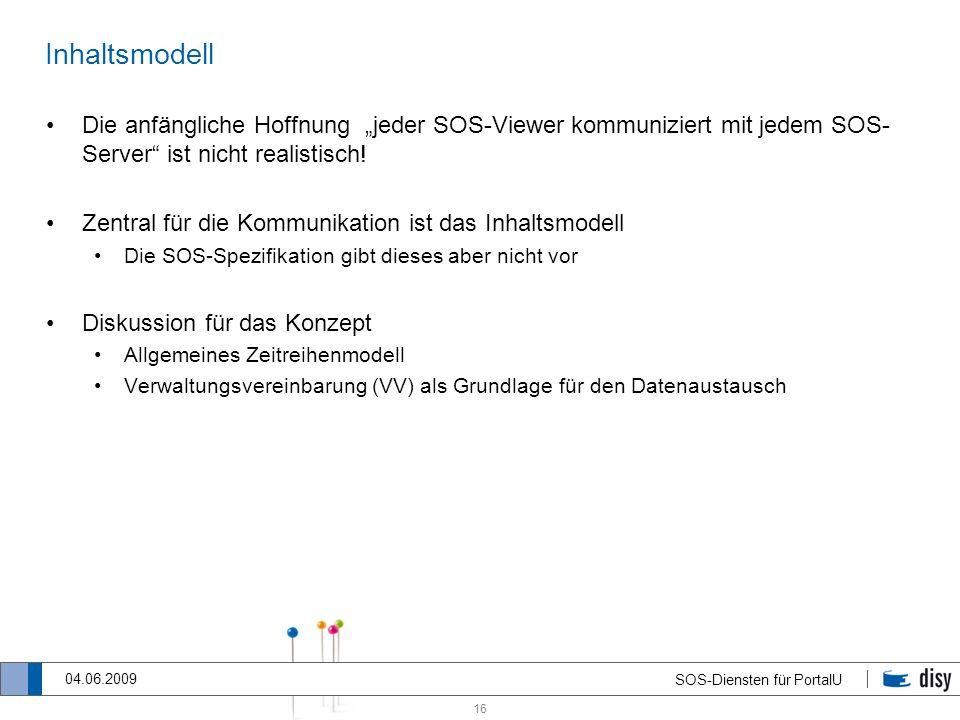 16 SOS-Diensten für PortalU 04.06.2009 Inhaltsmodell Die anfängliche Hoffnung jeder SOS-Viewer kommuniziert mit jedem SOS- Server ist nicht realistisc