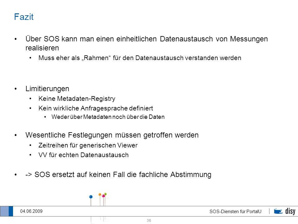 36 SOS-Diensten für PortalU 04.06.2009 Fazit Über SOS kann man einen einheitlichen Datenaustausch von Messungen realisieren Muss eher als Rahmen für d