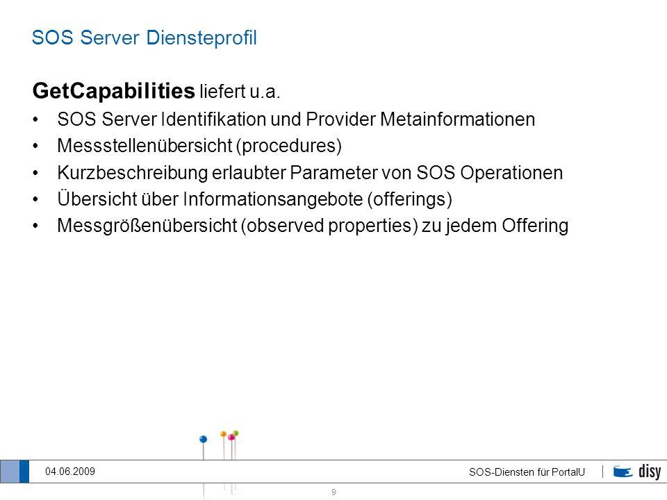 9 SOS-Diensten für PortalU 04.06.2009 SOS Server Diensteprofil GetCapabilities liefert u.a. SOS Server Identifikation und Provider Metainformationen M