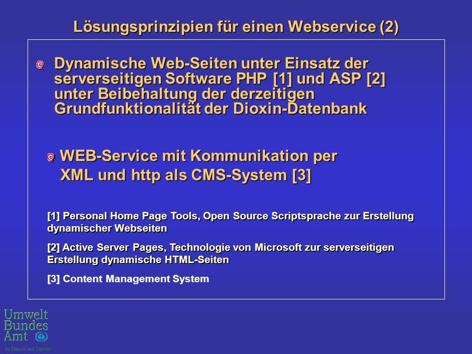 für Mensch und Umwelt Lösungsprinzipien für einen Webservice (2) Dynamische Web-Seiten unter Einsatz der serverseitigen Software PHP [1] und ASP [2] unter Beibehaltung der derzeitigen Grundfunktionalität der Dioxin-Datenbank WEB-Service mit Kommunikation per WEB-Service mit Kommunikation per XML und http als CMS-System [3] XML und http als CMS-System [3] [1] Personal Home Page Tools, Open Source Scriptsprache zur Erstellung dynamischer Webseiten [2] Active Server Pages, Technologie von Microsoft zur serverseitigen Erstellung dynamische HTML-Seiten [3] Content Management System