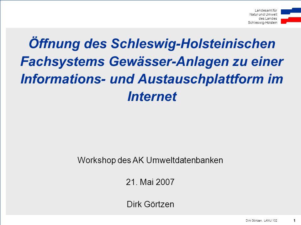 Landesamt für Natur und Umwelt des Landes Schleswig-Holstein Dirk Görtzen, LANU 102 1 Öffnung des Schleswig-Holsteinischen Fachsystems Gewässer-Anlage