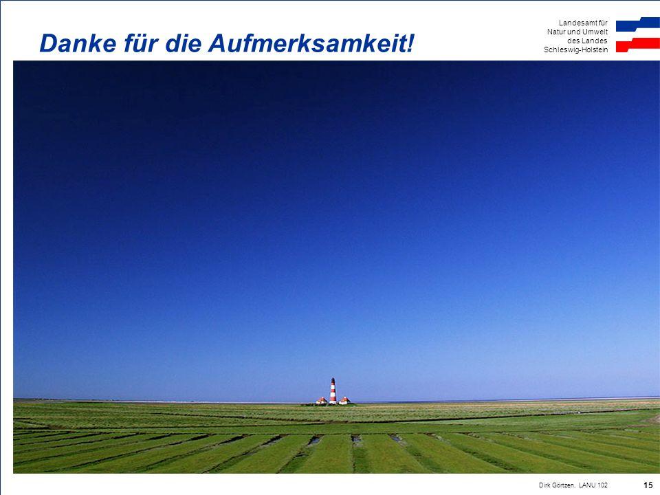 Landesamt für Natur und Umwelt des Landes Schleswig-Holstein Dirk Görtzen, LANU 102 15 Danke für die Aufmerksamkeit!