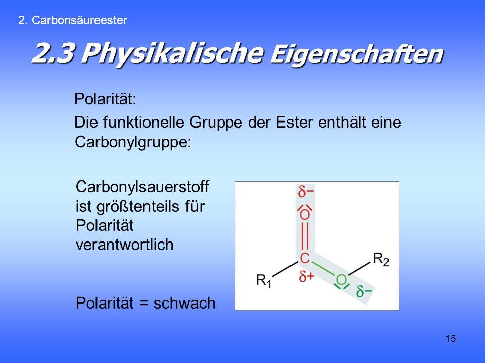 15 2.3 Physikalische Eigenschaften Polarität: Die funktionelle Gruppe der Ester enthält eine Carbonylgruppe: 2.