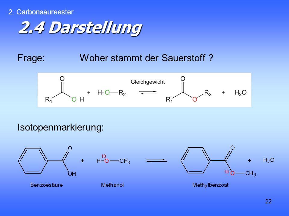 22 2.4 Darstellung Frage: Woher stammt der Sauerstoff ? Isotopenmarkierung: 2. Carbonsäureester