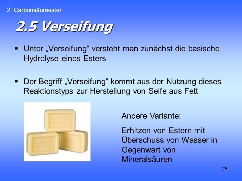 25 2.5 Verseifung Unter Verseifung versteht man zunächst die basische Hydrolyse eines Esters Der Begriff Verseifung kommt aus der Nutzung dieses Reaktionstyps zur Herstellung von Seife aus Fett 2.