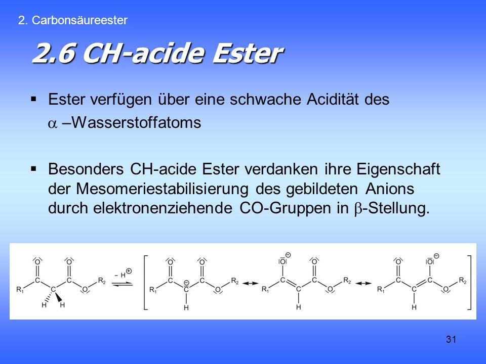 31 2.6 CH-acide Ester Ester verfügen über eine schwache Acidität des –Wasserstoffatoms Besonders CH-acide Ester verdanken ihre Eigenschaft der Mesomeriestabilisierung des gebildeten Anions durch elektronenziehende CO-Gruppen in -Stellung.