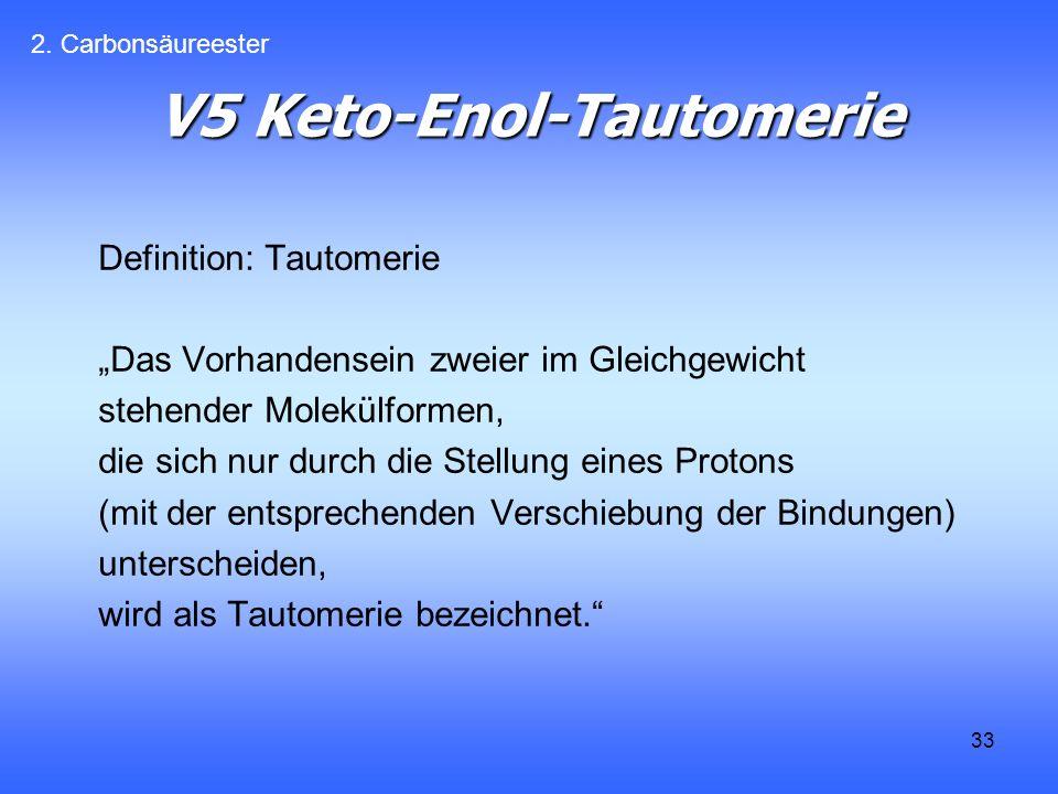 33 V5 Keto-Enol-Tautomerie Definition: Tautomerie Das Vorhandensein zweier im Gleichgewicht stehender Molekülformen, die sich nur durch die Stellung eines Protons (mit der entsprechenden Verschiebung der Bindungen) unterscheiden, wird als Tautomerie bezeichnet.
