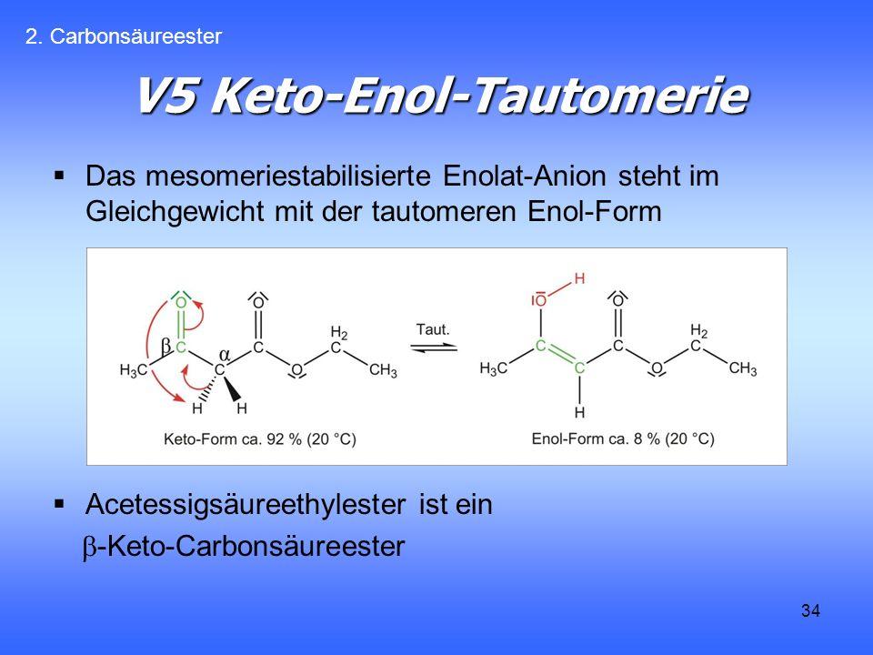 34 V5 Keto-Enol-Tautomerie Das mesomeriestabilisierte Enolat-Anion steht im Gleichgewicht mit der tautomeren Enol-Form Acetessigsäureethylester ist ein -Keto-Carbonsäureester 2.