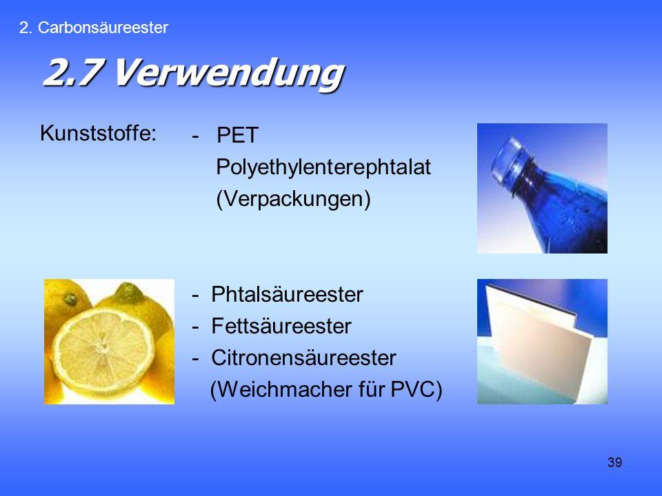 39 2.7 Verwendung Kunststoffe: -PET Polyethylenterephtalat (Verpackungen) - Phtalsäureester - Fettsäureester - Citronensäureester (Weichmacher für PVC) 2.