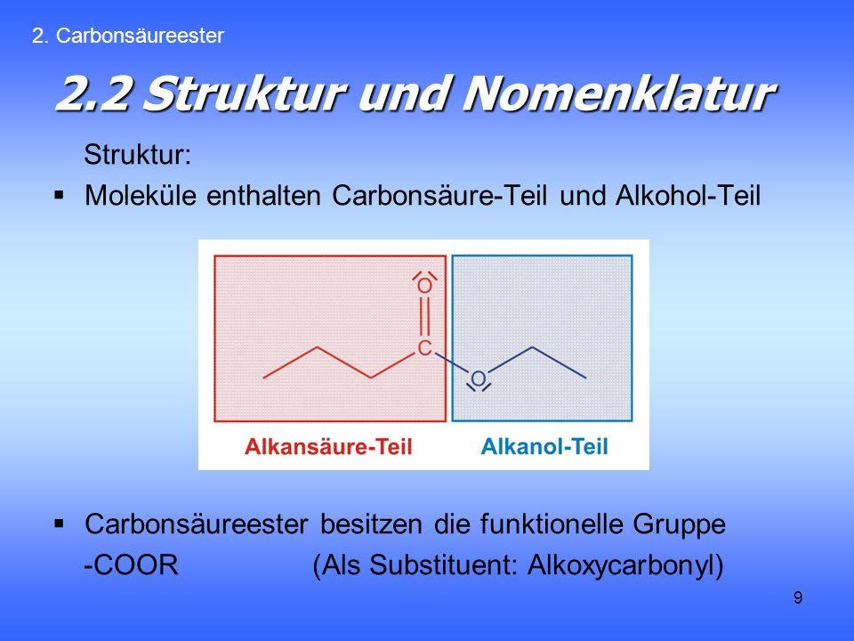 9 2.2 Struktur und Nomenklatur Struktur: Moleküle enthalten Carbonsäure-Teil und Alkohol-Teil Carbonsäureester besitzen die funktionelle Gruppe -COOR (Als Substituent: Alkoxycarbonyl) 2.