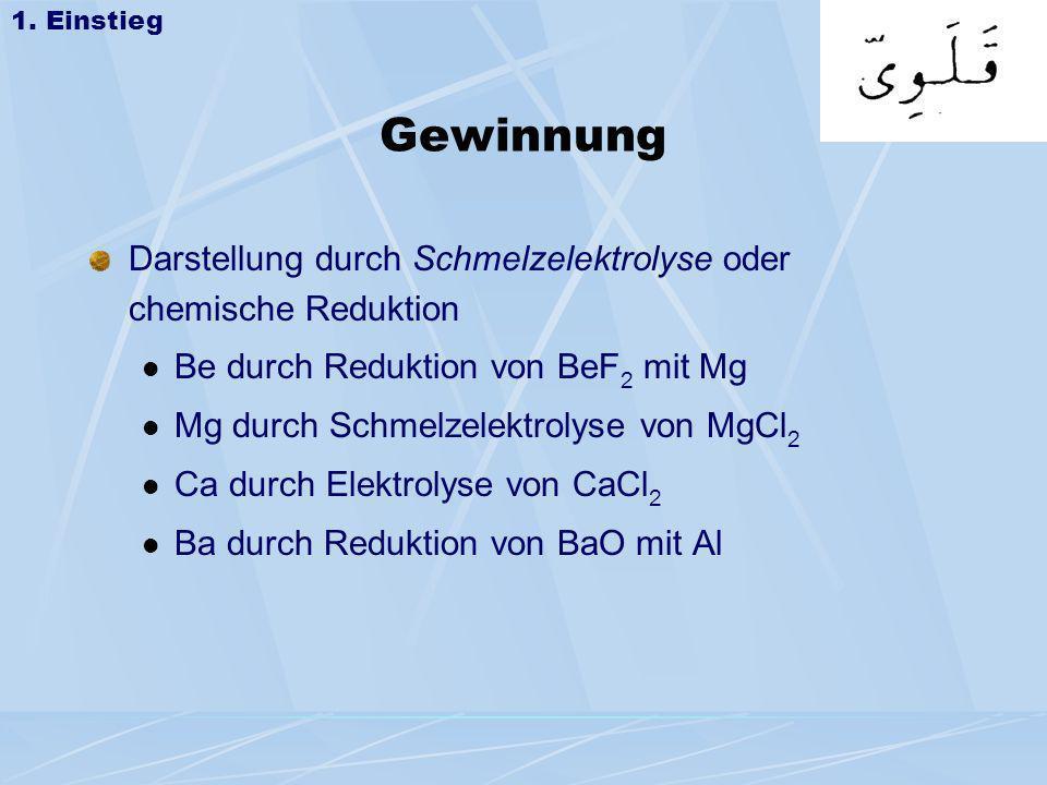 Gewinnung Darstellung durch Schmelzelektrolyse oder chemische Reduktion Be durch Reduktion von BeF 2 mit Mg Mg durch Schmelzelektrolyse von MgCl 2 Ca