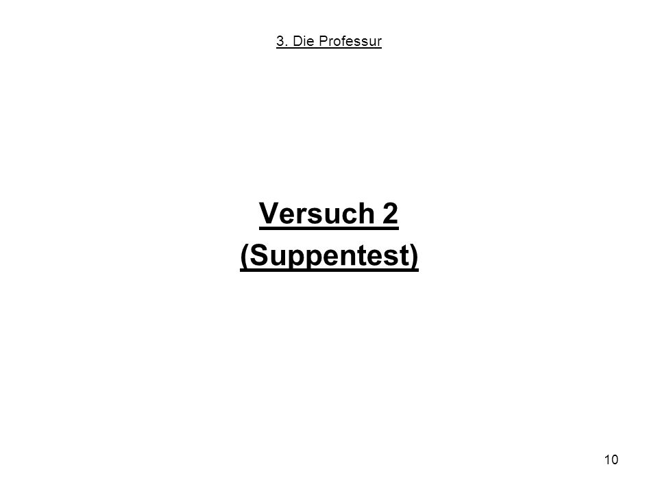 10 Versuch 2 (Suppentest) 3. Die Professur