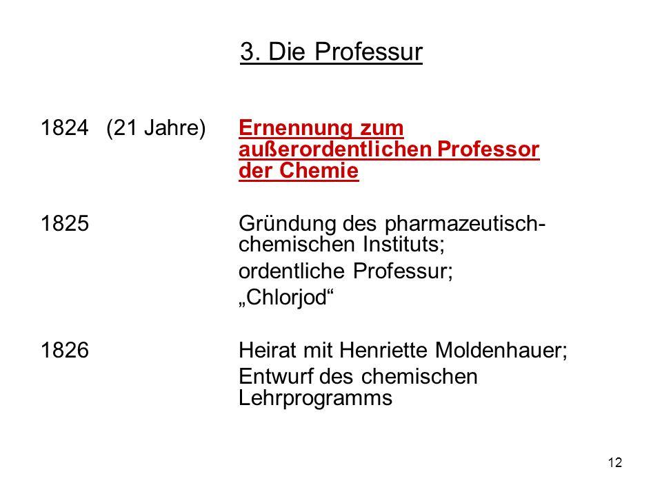 12 3. Die Professur 1824 (21 Jahre)Ernennung zum außerordentlichen Professor der Chemie 1825Gründung des pharmazeutisch- chemischen Instituts; ordentl