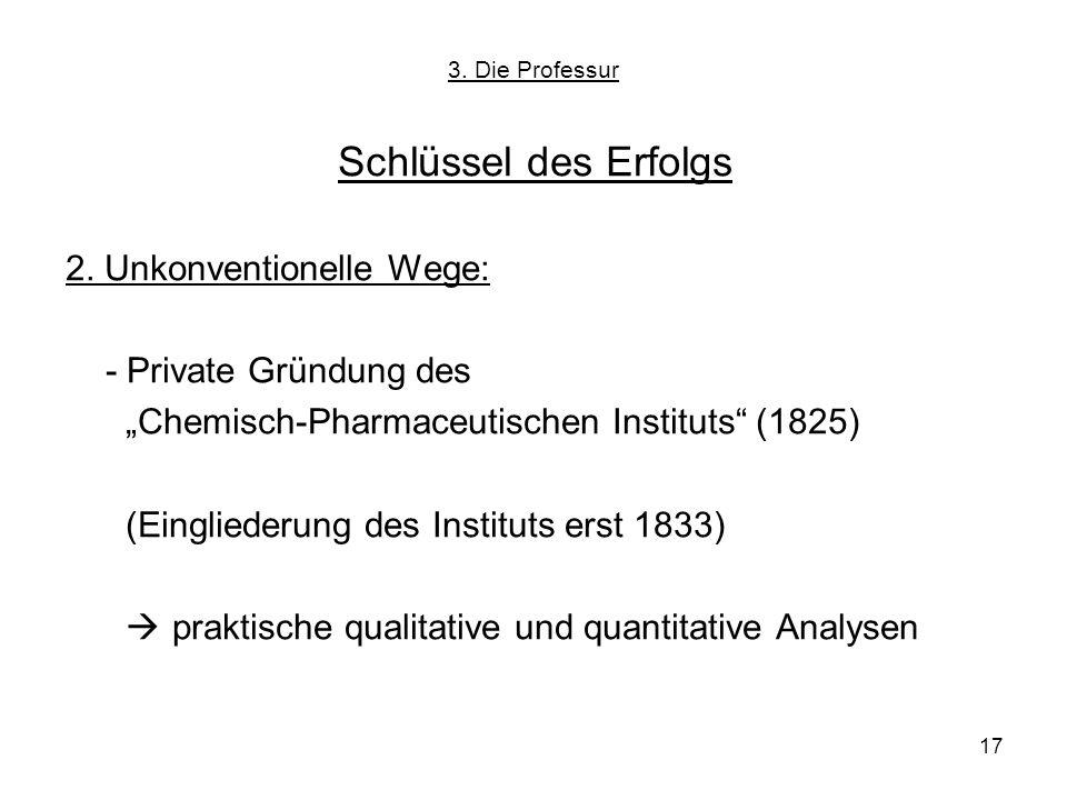 17 Schlüssel des Erfolgs 2. Unkonventionelle Wege: - Private Gründung des Chemisch-Pharmaceutischen Instituts (1825) (Eingliederung des Instituts erst