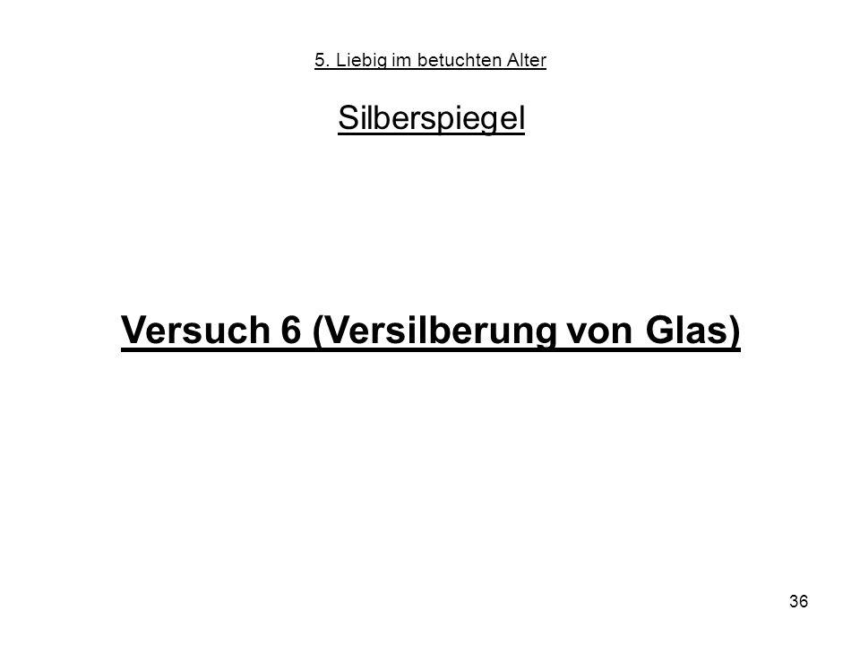 36 5. Liebig im betuchten Alter Silberspiegel Versuch 6 (Versilberung von Glas)