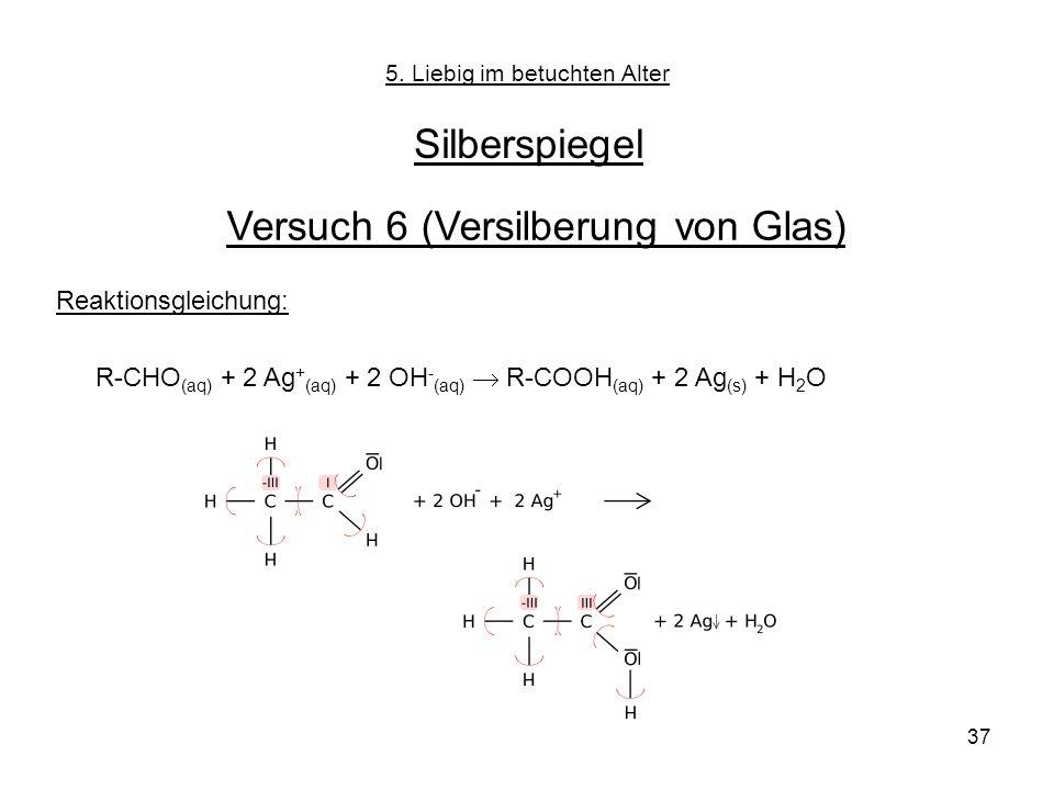 37 5. Liebig im betuchten Alter Silberspiegel Versuch 6 (Versilberung von Glas) Reaktionsgleichung: R-CHO (aq) + 2 Ag + (aq) + 2 OH - (aq) R-COOH (aq)
