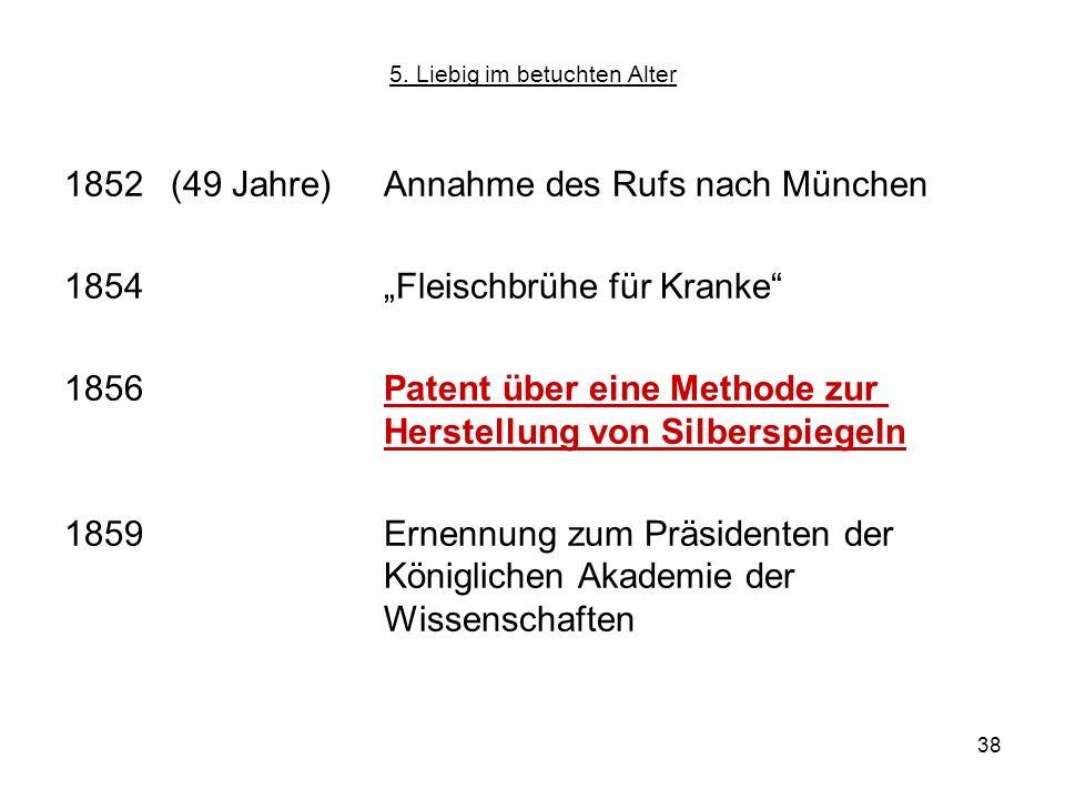 38 5. Liebig im betuchten Alter 1852 (49 Jahre)Annahme des Rufs nach München 1854Fleischbrühe für Kranke 1856 Patent über eine Methode zur Herstellung