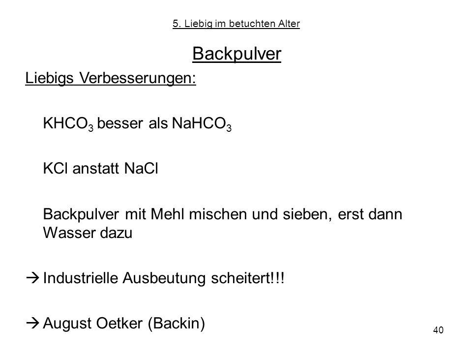 40 5. Liebig im betuchten Alter Backpulver Liebigs Verbesserungen: KHCO 3 besser als NaHCO 3 KCl anstatt NaCl Backpulver mit Mehl mischen und sieben,