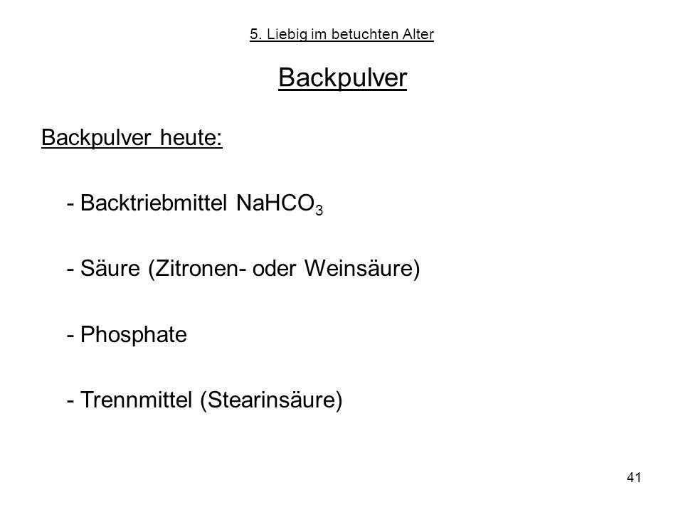 41 5. Liebig im betuchten Alter Backpulver Backpulver heute: - Backtriebmittel NaHCO 3 - Säure (Zitronen- oder Weinsäure) - Phosphate - Trennmittel (S