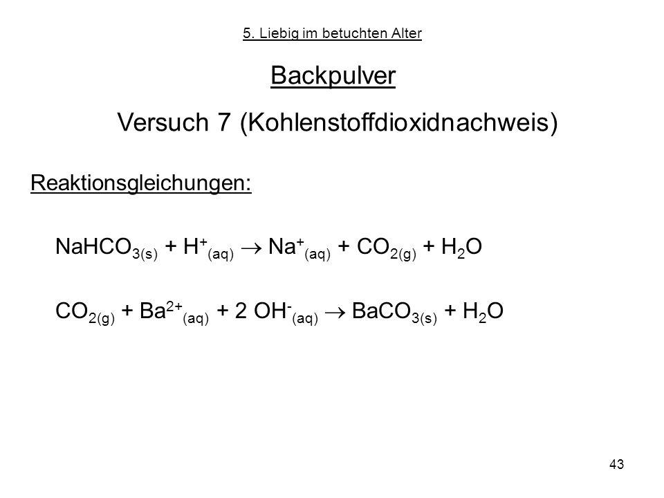 43 5. Liebig im betuchten Alter Backpulver Versuch 7 (Kohlenstoffdioxidnachweis) Reaktionsgleichungen: NaHCO 3(s) + H + (aq) Na + (aq) + CO 2(g) + H 2