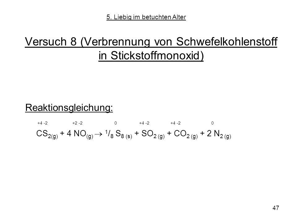 47 Versuch 8 (Verbrennung von Schwefelkohlenstoff in Stickstoffmonoxid) Reaktionsgleichung: +4 -2 +2 -2 0 +4 -2 +4 -2 0 CS 2(g) + 4 NO (g) 1 / 8 S 8 (