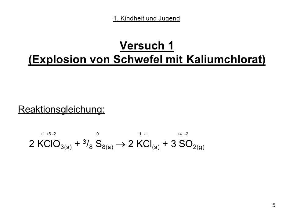 5 Versuch 1 (Explosion von Schwefel mit Kaliumchlorat) Reaktionsgleichung: +1 +5 -2 0 +1 -1 +4 -2 2 KClO 3(s) + 3 / 8 S 8(s) 2 KCl (s) + 3 SO 2(g) 1.
