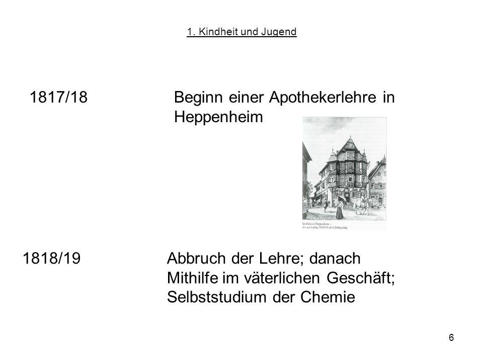 6 1817/18Beginn einer Apothekerlehre in Heppenheim 1818/19Abbruch der Lehre; danach Mithilfe im väterlichen Geschäft; Selbststudium der Chemie