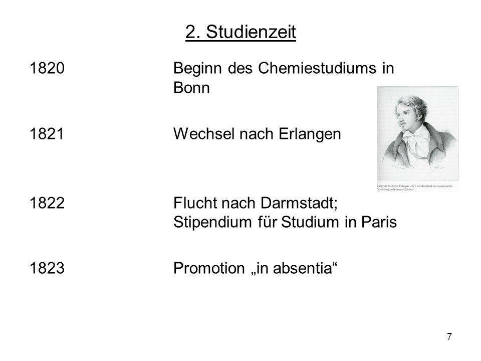 7 2. Studienzeit 1820Beginn des Chemiestudiums in Bonn 1821Wechsel nach Erlangen 1822Flucht nach Darmstadt; Stipendium für Studium in Paris 1823Promot