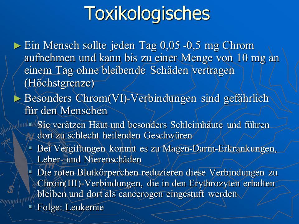 Toxikologisches Ein Mensch sollte jeden Tag 0,05 -0,5 mg Chrom aufnehmen und kann bis zu einer Menge von 10 mg an einem Tag ohne bleibende Schäden ver