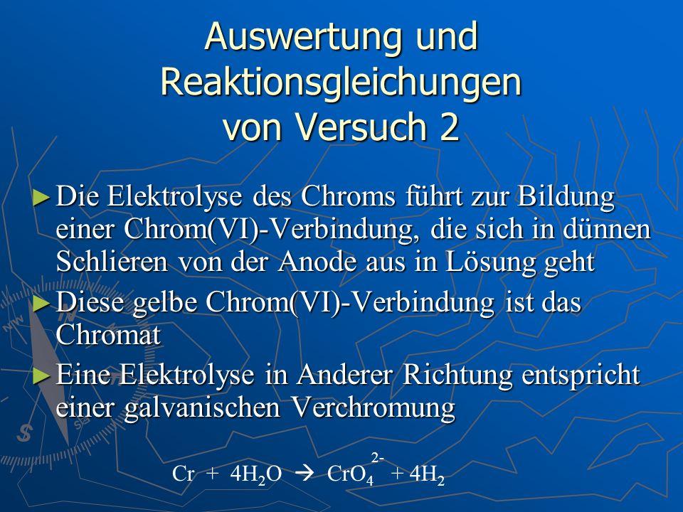 Auswertung und Reaktionsgleichungen von Versuch 2 Die Elektrolyse des Chroms führt zur Bildung einer Chrom(VI)-Verbindung, die sich in dünnen Schliere